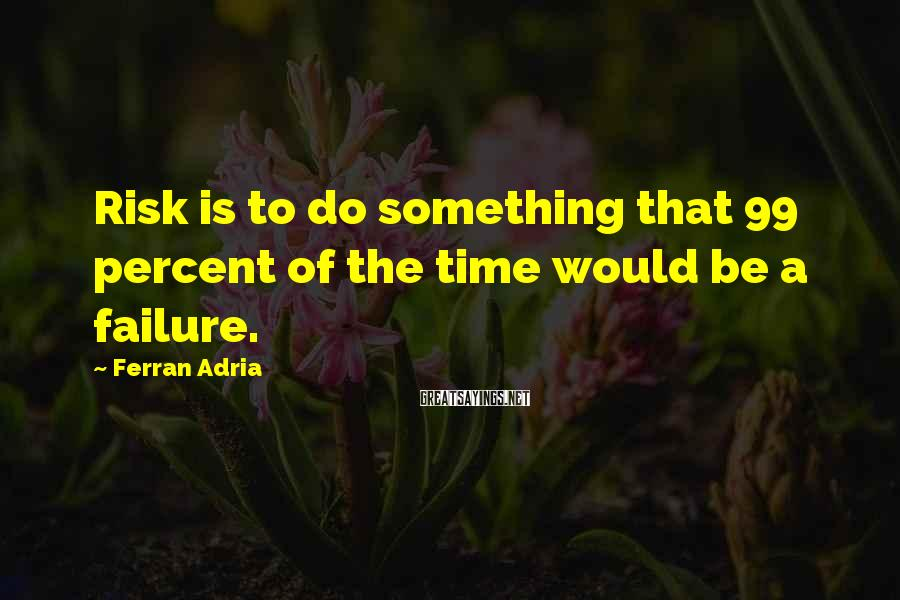 Ferran Adria Sayings: Risk is to do something that 99 percent of the time would be a failure.