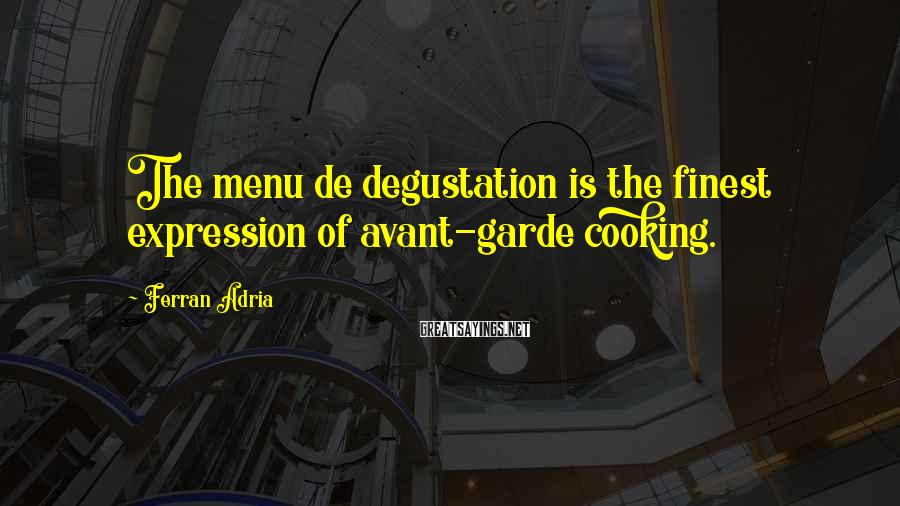Ferran Adria Sayings: The menu de degustation is the finest expression of avant-garde cooking.