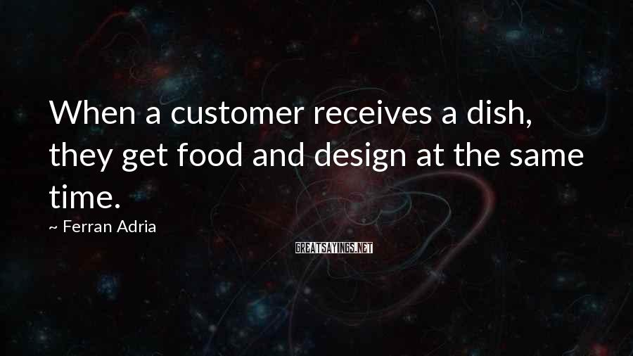 Ferran Adria Sayings: When a customer receives a dish, they get food and design at the same time.