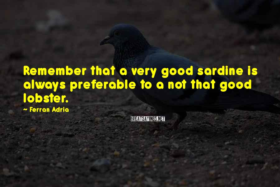 Ferran Adria Sayings: Remember that a very good sardine is always preferable to a not that good lobster.