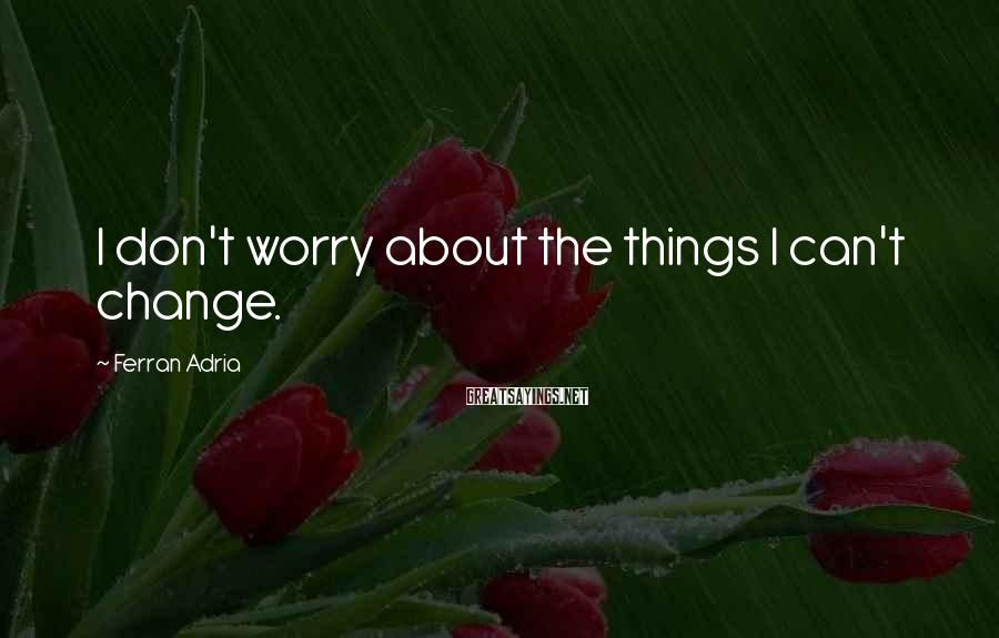 Ferran Adria Sayings: I don't worry about the things I can't change.