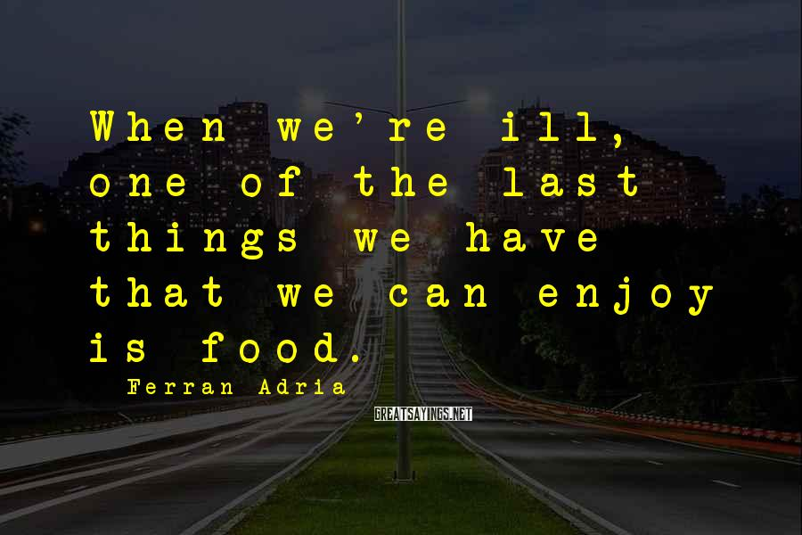 Ferran Adria Sayings: When we're ill, one of the last things we have that we can enjoy is