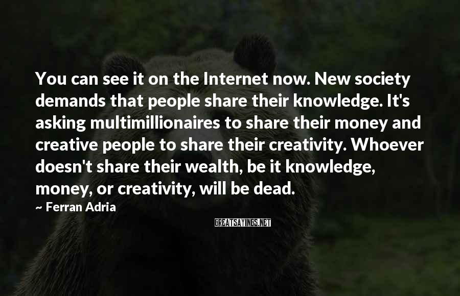 Ferran Adria Sayings: You can see it on the Internet now. New society demands that people share their