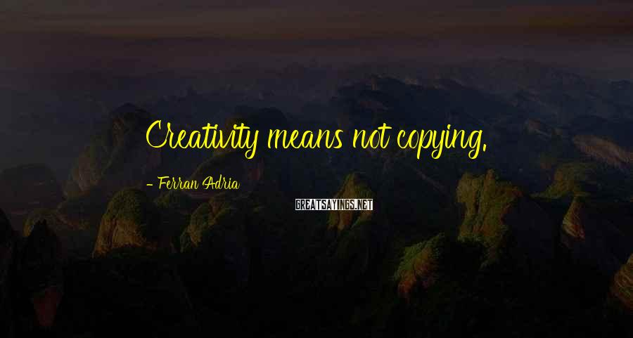 Ferran Adria Sayings: Creativity means not copying.