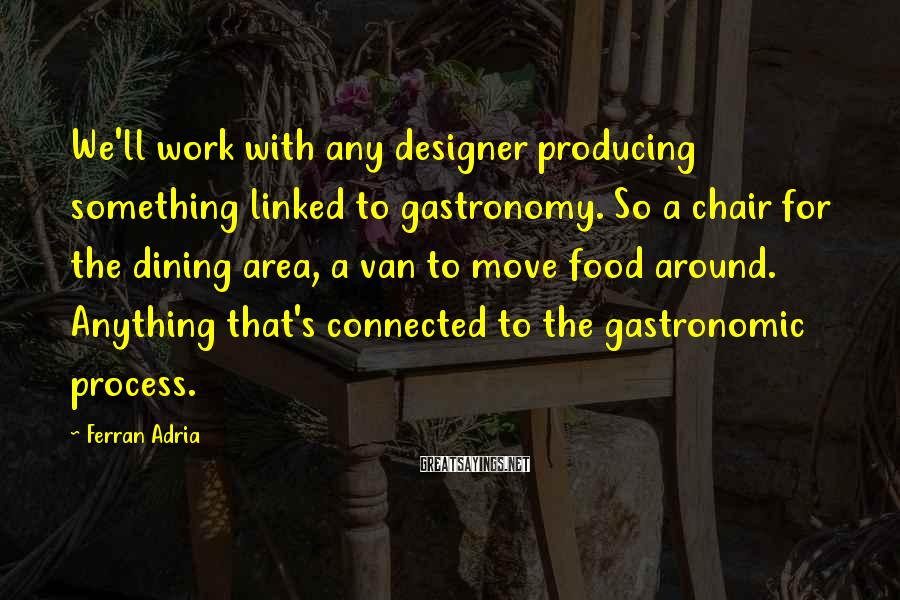 Ferran Adria Sayings: We'll work with any designer producing something linked to gastronomy. So a chair for the
