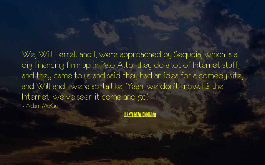 Ferrell's Sayings By Adam McKay: We, Will Ferrell and I, were approached by Sequoia, which is a big financing firm