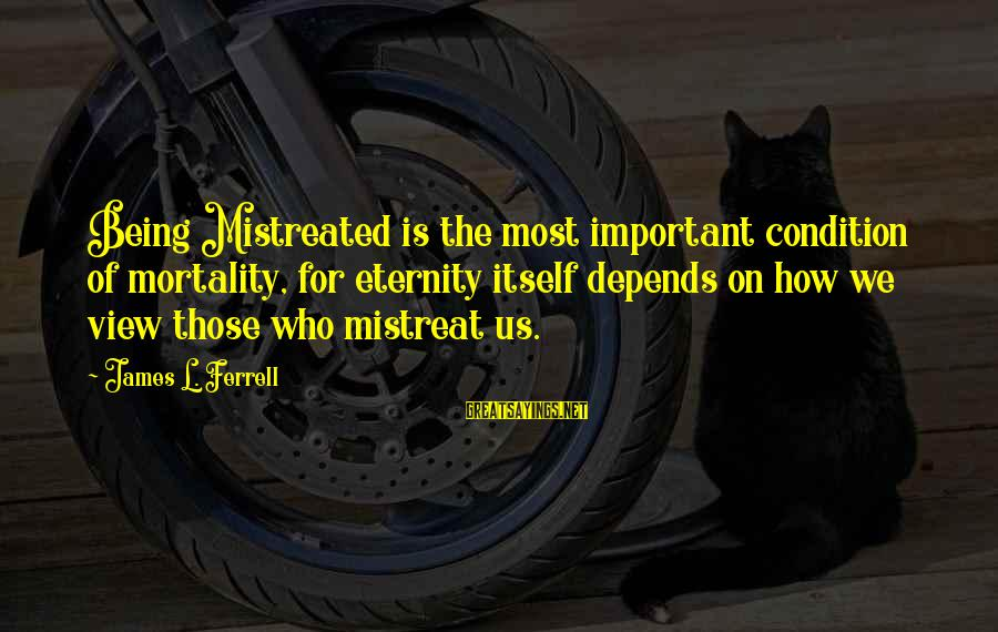 Ferrell's Sayings By James L. Ferrell: Being Mistreated is the most important condition of mortality, for eternity itself depends on how