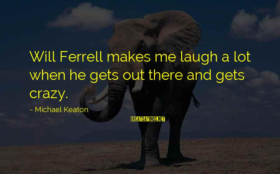 Ferrell's Sayings By Michael Keaton: Will Ferrell makes me laugh a lot when he gets out there and gets crazy.
