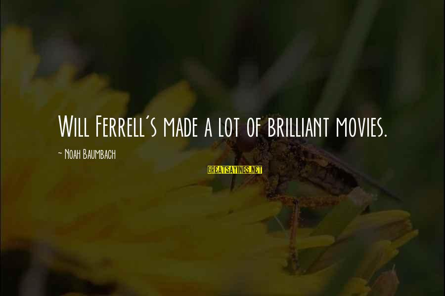 Ferrell's Sayings By Noah Baumbach: Will Ferrell's made a lot of brilliant movies.