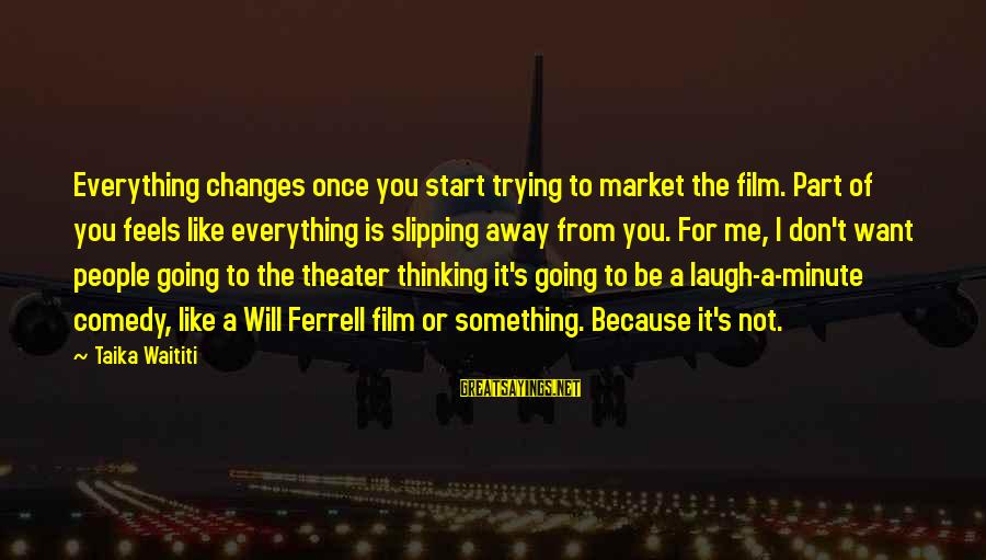 Ferrell's Sayings By Taika Waititi: Everything changes once you start trying to market the film. Part of you feels like