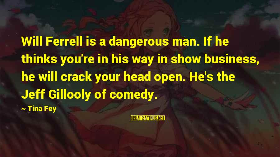 Ferrell's Sayings By Tina Fey: Will Ferrell is a dangerous man. If he thinks you're in his way in show