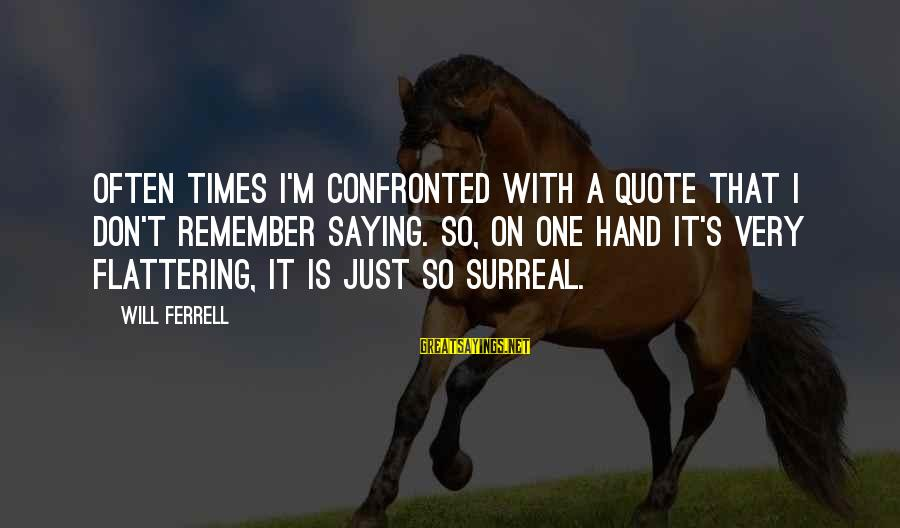 Ferrell's Sayings By Will Ferrell: Often times I'm confronted with a quote that I don't remember saying. So, on one
