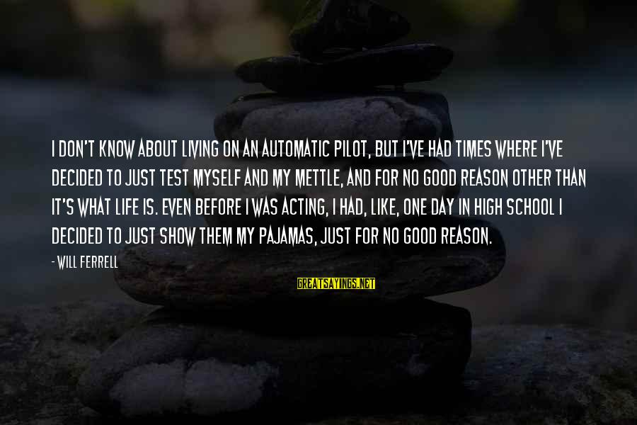 Ferrell's Sayings By Will Ferrell: I don't know about living on an automatic pilot, but I've had times where I've