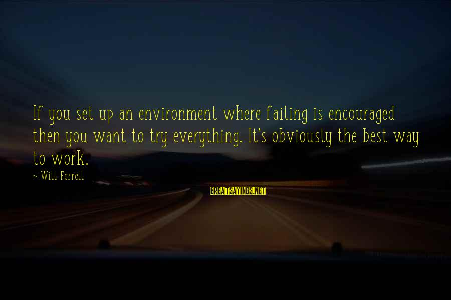 Ferrell's Sayings By Will Ferrell: If you set up an environment where failing is encouraged then you want to try