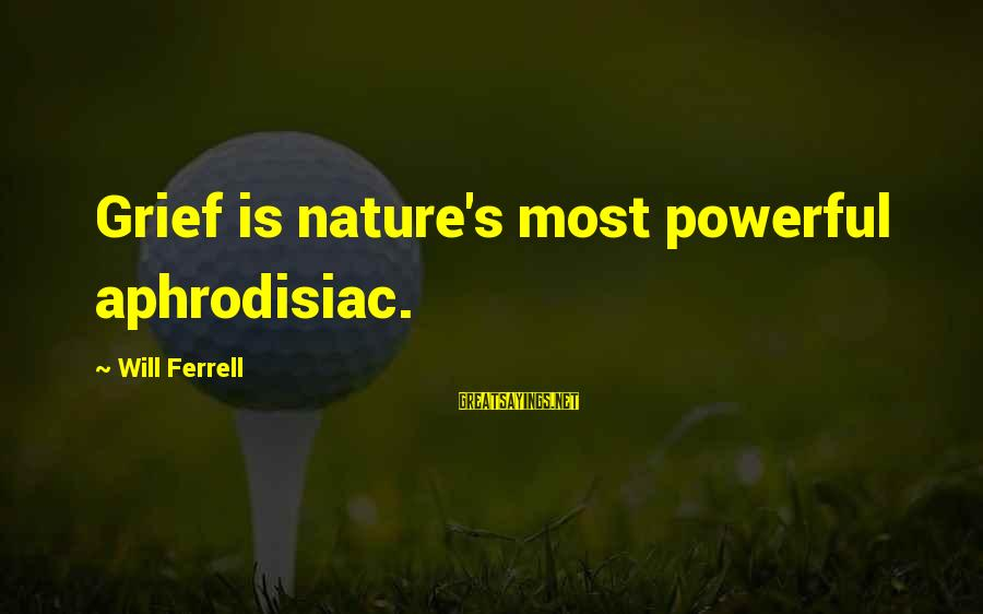 Ferrell's Sayings By Will Ferrell: Grief is nature's most powerful aphrodisiac.