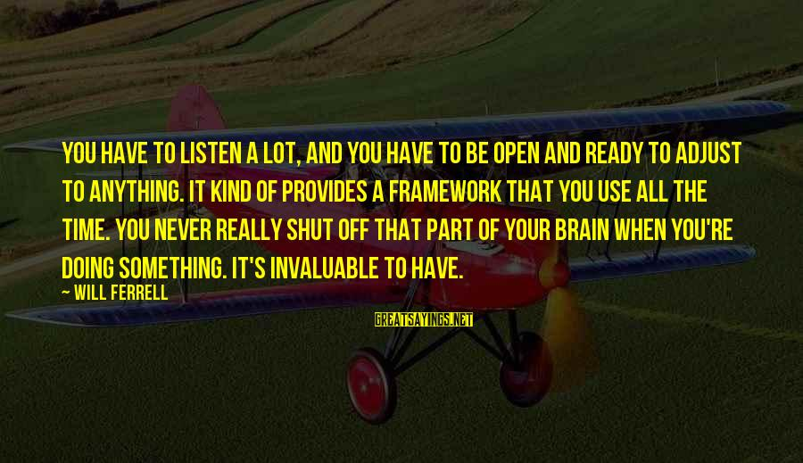 Ferrell's Sayings By Will Ferrell: You have to listen a lot, and you have to be open and ready to