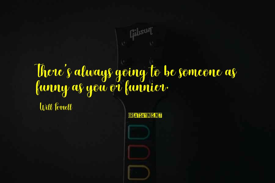 Ferrell's Sayings By Will Ferrell: There's always going to be someone as funny as you or funnier.