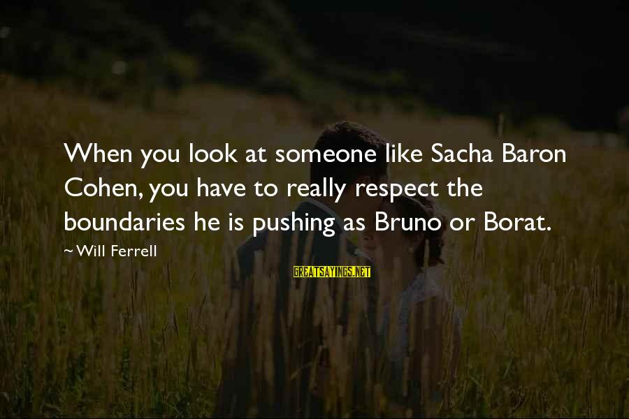 Ferrell's Sayings By Will Ferrell: When you look at someone like Sacha Baron Cohen, you have to really respect the