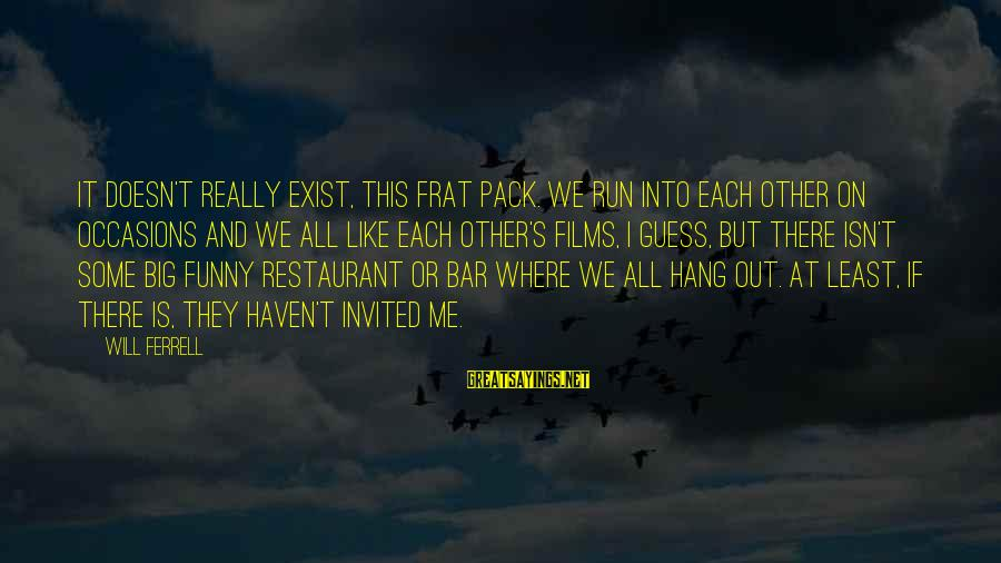 Ferrell's Sayings By Will Ferrell: It doesn't really exist, this Frat Pack. We run into each other on occasions and