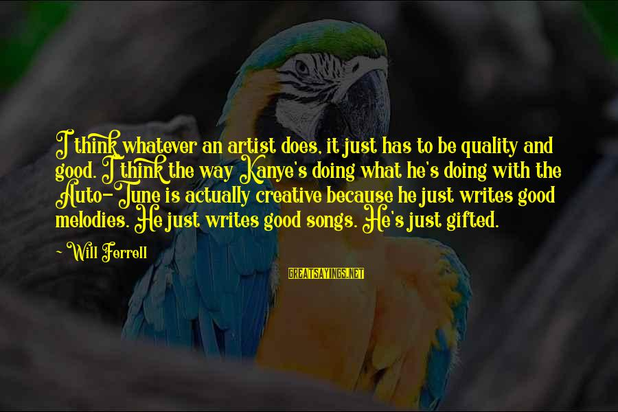 Ferrell's Sayings By Will Ferrell: I think whatever an artist does, it just has to be quality and good. I