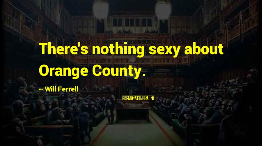 Ferrell's Sayings By Will Ferrell: There's nothing sexy about Orange County.