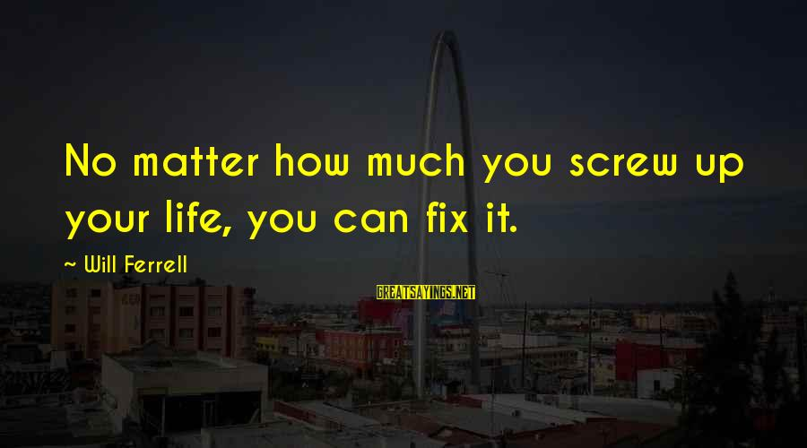 Ferrell's Sayings By Will Ferrell: No matter how much you screw up your life, you can fix it.