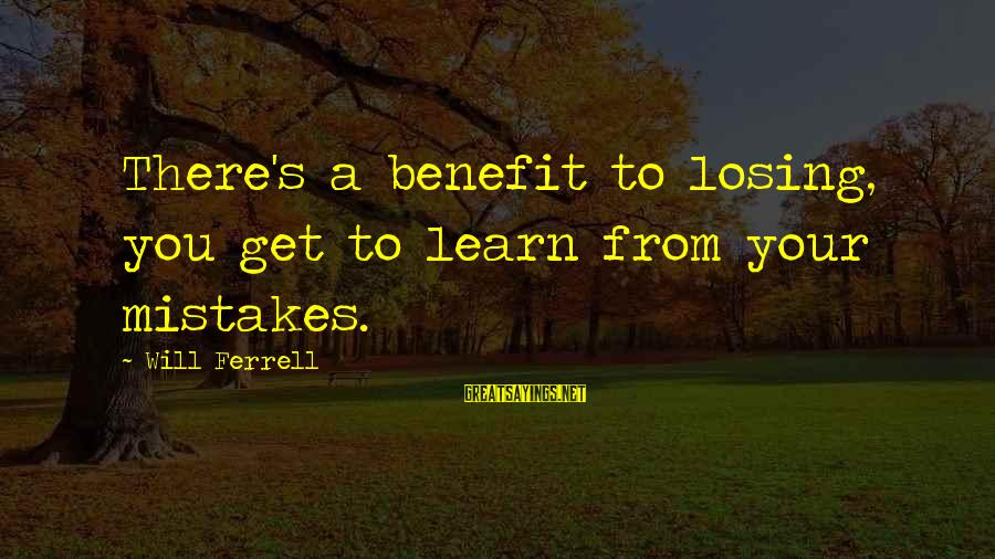 Ferrell's Sayings By Will Ferrell: There's a benefit to losing, you get to learn from your mistakes.