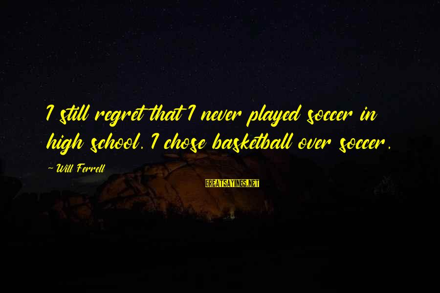 Ferrell's Sayings By Will Ferrell: I still regret that I never played soccer in high school. I chose basketball over
