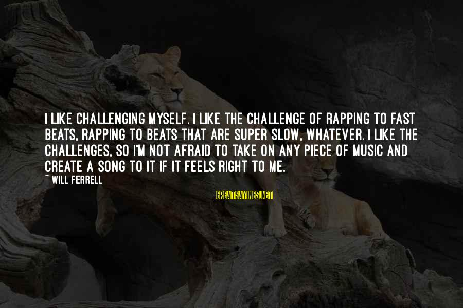 Ferrell's Sayings By Will Ferrell: I like challenging myself. I like the challenge of rapping to fast beats, rapping to