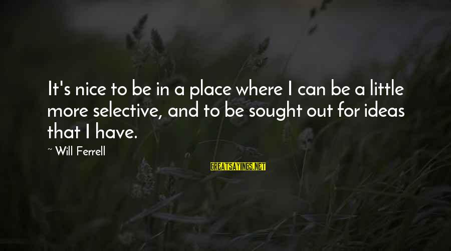 Ferrell's Sayings By Will Ferrell: It's nice to be in a place where I can be a little more selective,