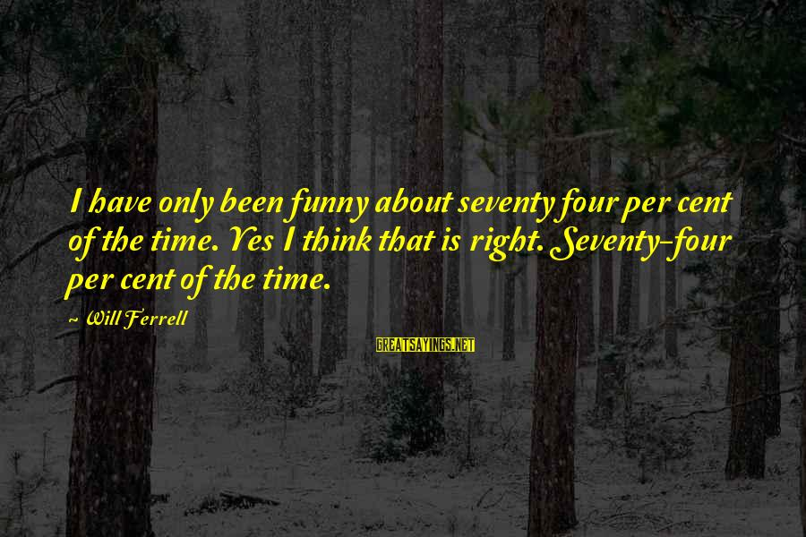 Ferrell's Sayings By Will Ferrell: I have only been funny about seventy four per cent of the time. Yes I