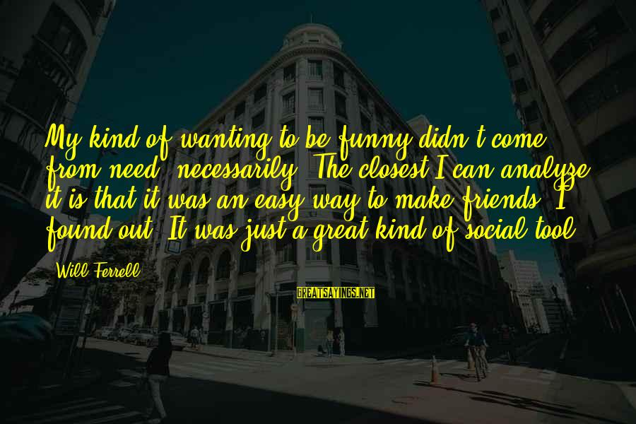 Ferrell's Sayings By Will Ferrell: My kind of wanting to be funny didn't come from need, necessarily. The closest I