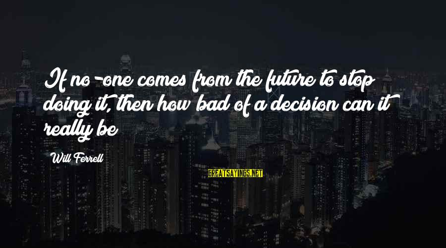 Ferrell's Sayings By Will Ferrell: If no-one comes from the future to stop doing it, then how bad of a