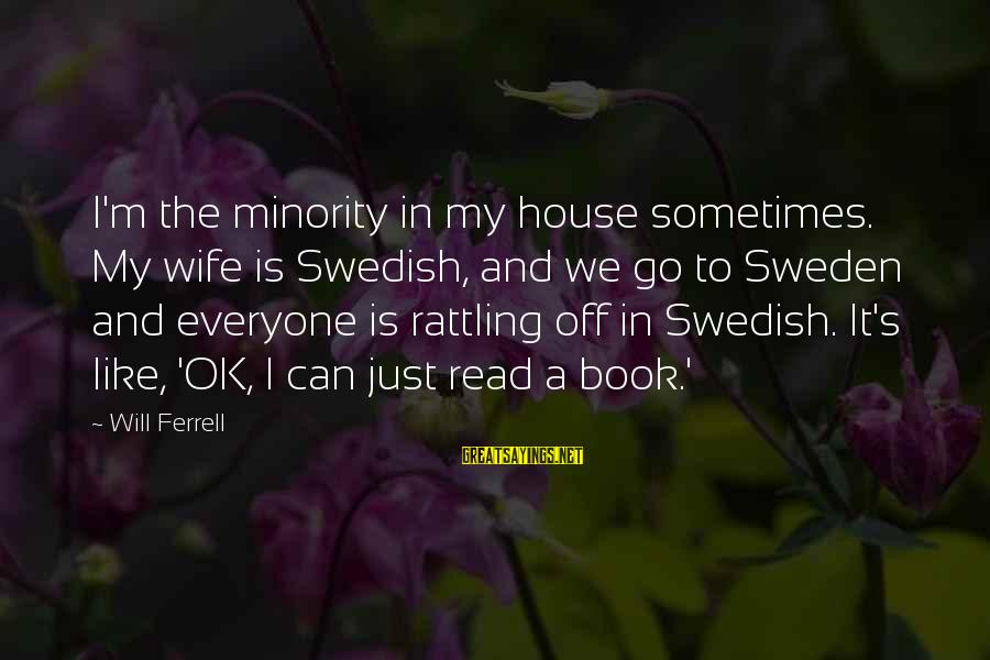 Ferrell's Sayings By Will Ferrell: I'm the minority in my house sometimes. My wife is Swedish, and we go to