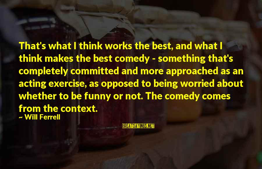 Ferrell's Sayings By Will Ferrell: That's what I think works the best, and what I think makes the best comedy