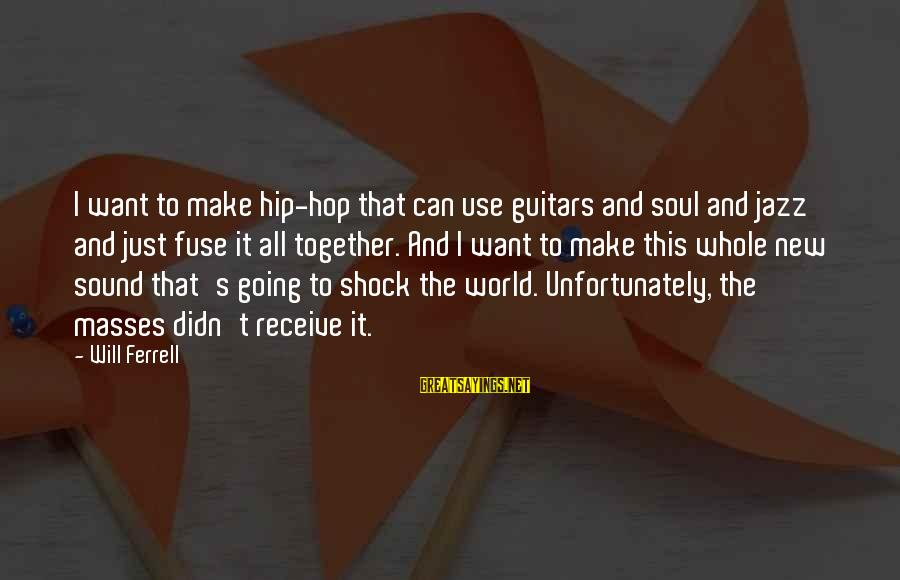 Ferrell's Sayings By Will Ferrell: I want to make hip-hop that can use guitars and soul and jazz and just