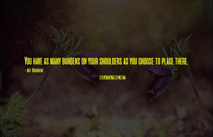 Ferric Sayings By Art Hochberg: You have as many burdens on your shoulders as you choose to place there.
