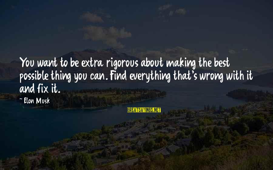 Ferric Sayings By Elon Musk: You want to be extra rigorous about making the best possible thing you can. Find
