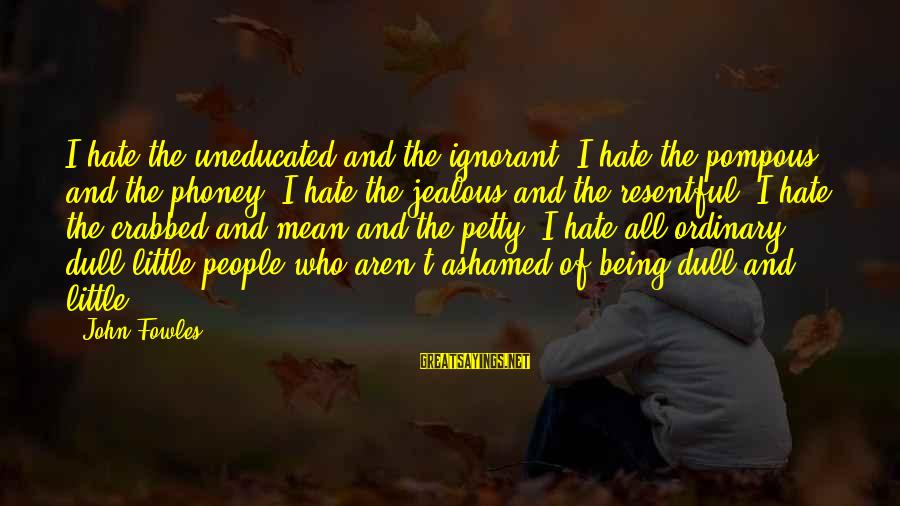 Ferric Sayings By John Fowles: I hate the uneducated and the ignorant. I hate the pompous and the phoney. I