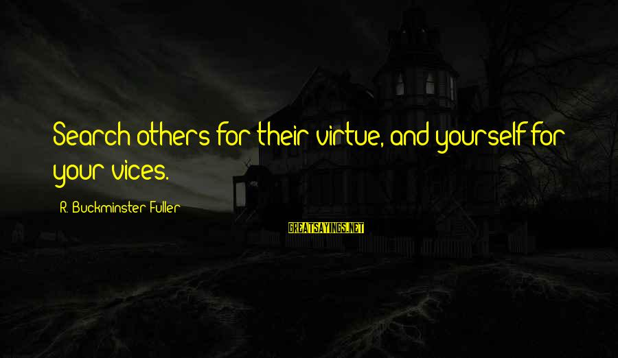 Ferric Sayings By R. Buckminster Fuller: Search others for their virtue, and yourself for your vices.