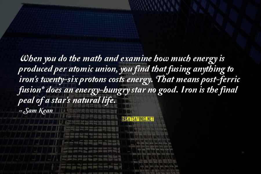 Ferric Sayings By Sam Kean: When you do the math and examine how much energy is produced per atomic union,