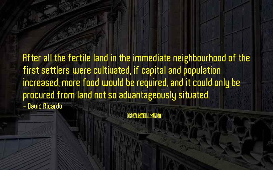 Fertile Sayings By David Ricardo: After all the fertile land in the immediate neighbourhood of the first settlers were cultivated,