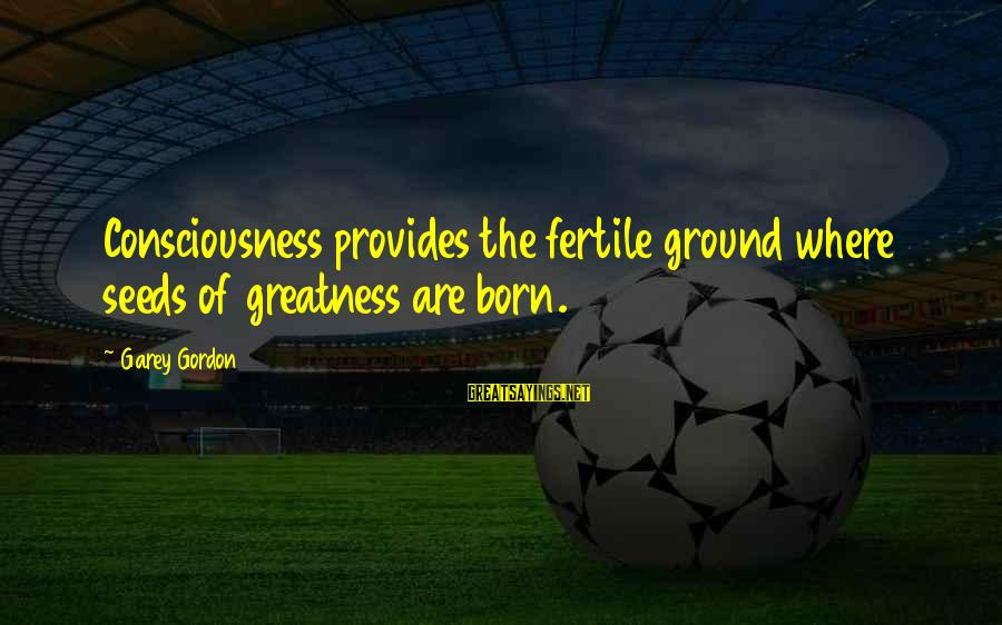 Fertile Sayings By Garey Gordon: Consciousness provides the fertile ground where seeds of greatness are born.