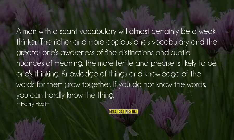 Fertile Sayings By Henry Hazlitt: A man with a scant vocabulary will almost certainly be a weak thinker. The richer
