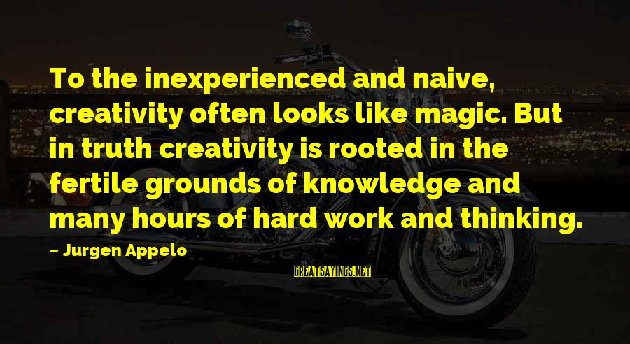 Fertile Sayings By Jurgen Appelo: To the inexperienced and naive, creativity often looks like magic. But in truth creativity is