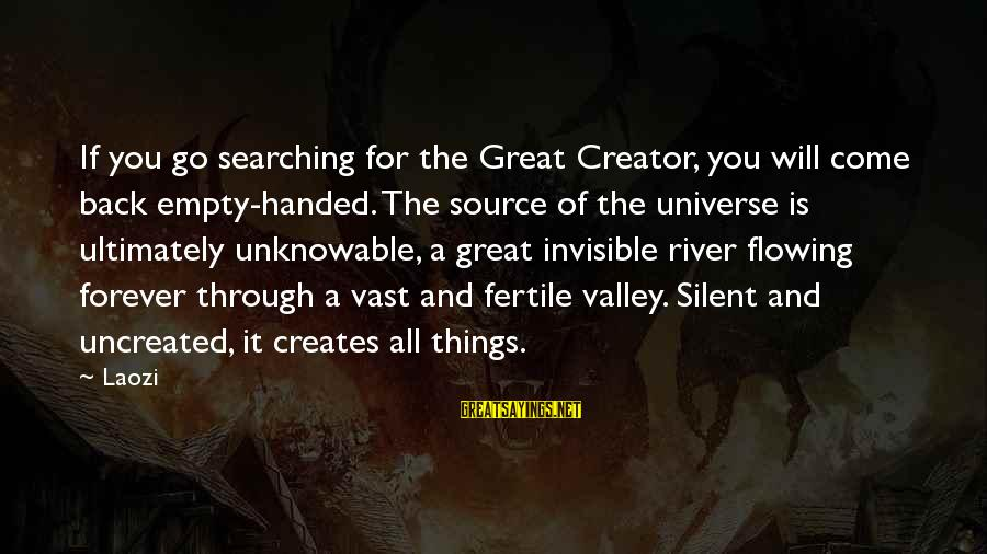 Fertile Sayings By Laozi: If you go searching for the Great Creator, you will come back empty-handed. The source