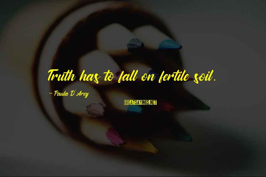 Fertile Sayings By Paula D'Arcy: Truth has to fall on fertile soil.