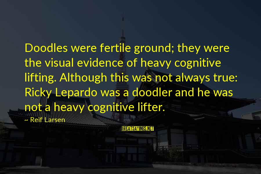 Fertile Sayings By Reif Larsen: Doodles were fertile ground; they were the visual evidence of heavy cognitive lifting. Although this