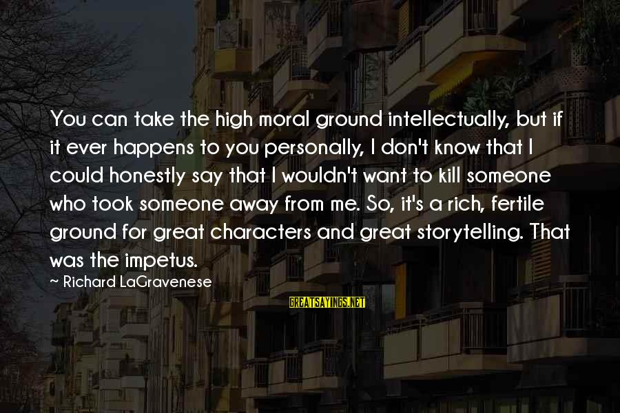 Fertile Sayings By Richard LaGravenese: You can take the high moral ground intellectually, but if it ever happens to you