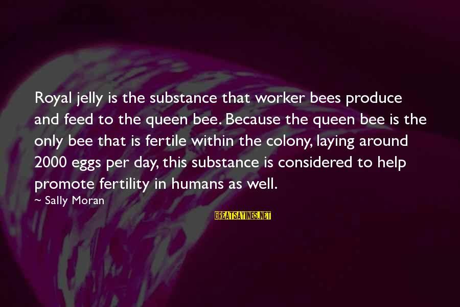 Fertile Sayings By Sally Moran: Royal jelly is the substance that worker bees produce and feed to the queen bee.